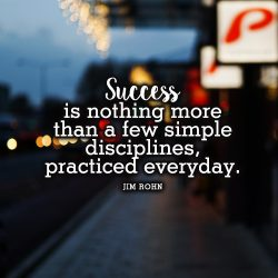 Success is nothing more than a few simple disciplines practiced everyday. Jim Rohn